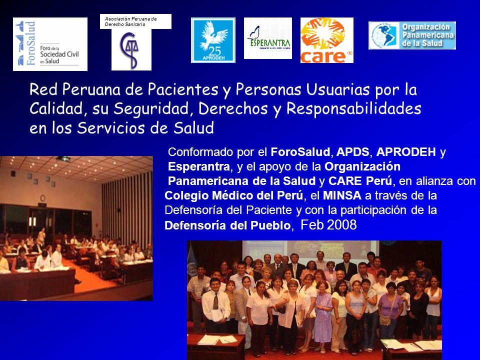 Asociación Peruana de Derecho Sanitario Red Peruana de Pacientes y Personas Usuarias por la Calidad, su Seguridad, Derechos y Responsabilidades en los Servicios de Salud Conformado por el ForoSalud, APDS, APRODEH y Esperantra, y el apoyo de la Organización Panamericana de la Salud y CARE Perú, en alianza con Colegio Médico del Perú, el MINSA a través de la Defensoría del Paciente y con la participación de la Defensoría del Pueblo, Feb 2008