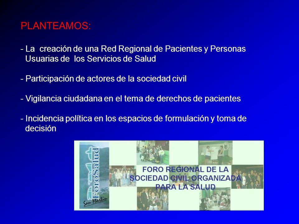 PLANTEAMOS: - La creación de una Red Regional de Pacientes y Personas Usuarias de los Servicios de Salud - Participación de actores de la sociedad civil - Vigilancia ciudadana en el tema de derechos de pacientes - Incidencia política en los espacios de formulación y toma de decisión