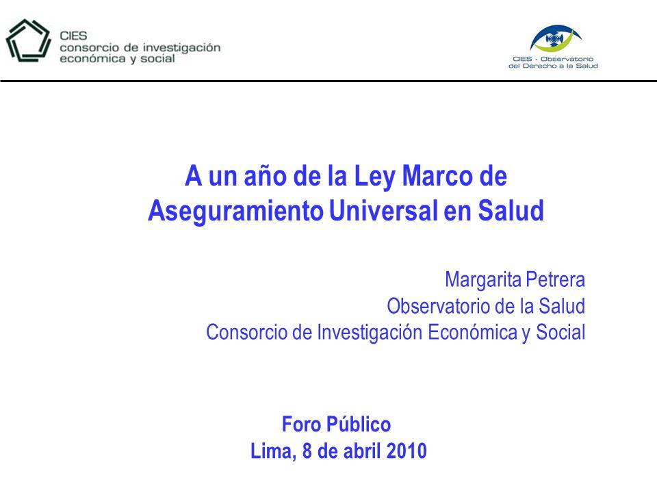 Margarita Petrera Observatorio de la Salud Consorcio de Investigación Económica y Social A un año de la Ley Marco de Aseguramiento Universal en Salud Foro Público Lima, 8 de abril 2010