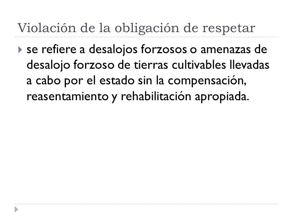Violación de la obligación de respetar se refiere a desalojos forzosos o amenazas de desalojo forzoso de tierras cultivables llevadas a cabo por el estado sin la compensación, reasentamiento y rehabilitación apropiada.
