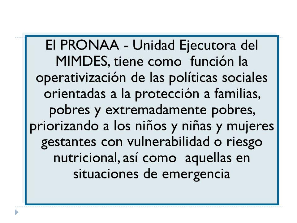 El PRONAA - Unidad Ejecutora del MIMDES, tiene como función la operativización de las políticas sociales orientadas a la protección a familias, pobres