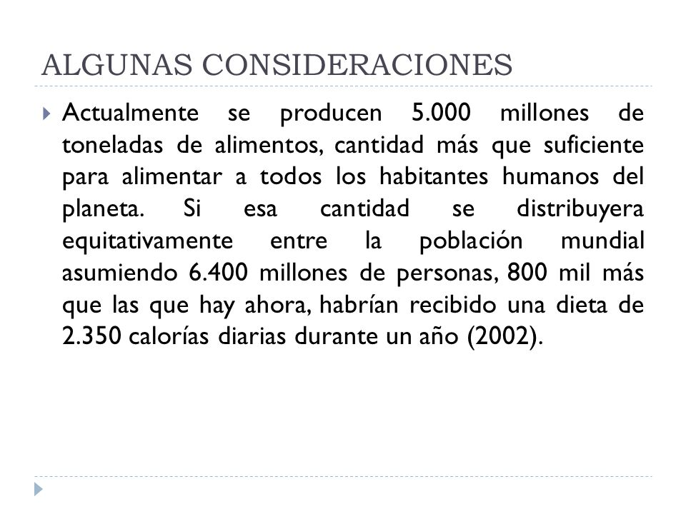 ALGUNAS CONSIDERACIONES Actualmente se producen 5.000 millones de toneladas de alimentos, cantidad más que suficiente para alimentar a todos los habitantes humanos del planeta.