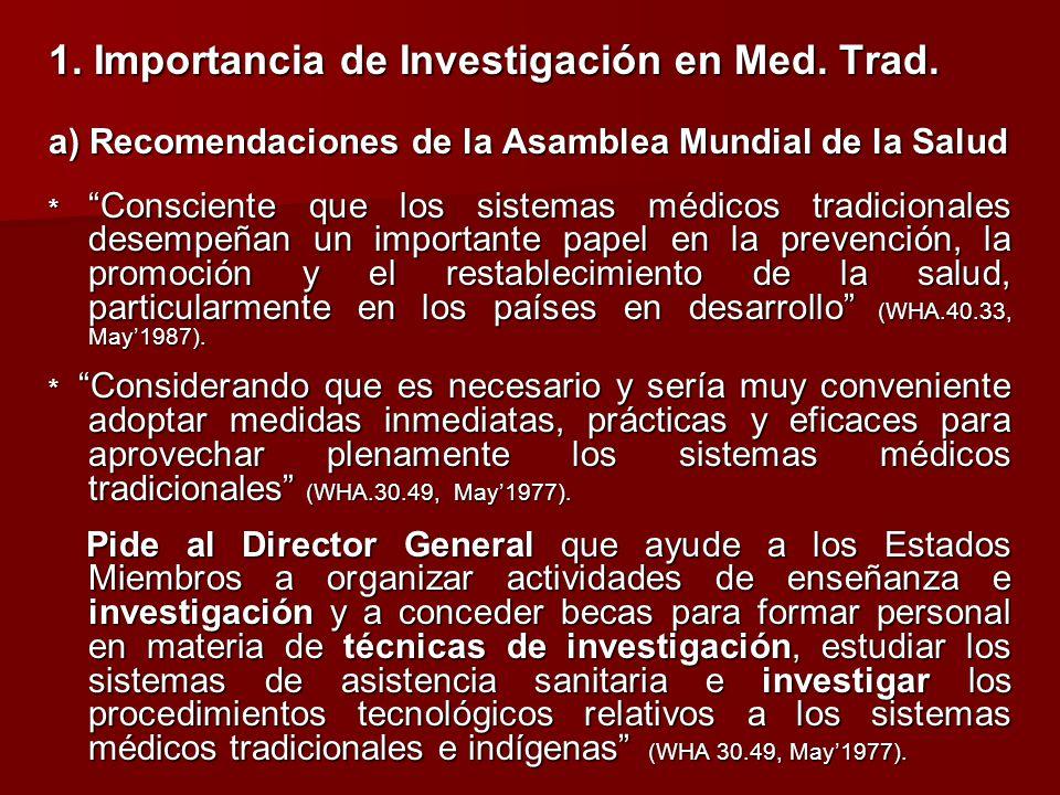 1. Importancia de Investigación en Med. Trad. a) Recomendaciones de la Asamblea Mundial de la Salud * Consciente que los sistemas médicos tradicionale