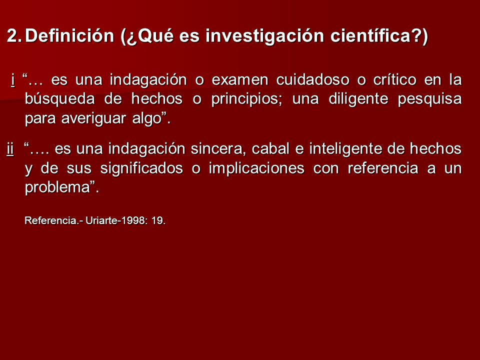 2.Definición (¿Qué es investigación científica?) i … es una indagación o examen cuidadoso o crítico en la búsqueda de hechos o principios; una diligen