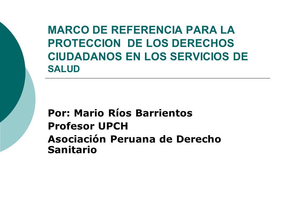 MARCO DE REFERENCIA PARA LA PROTECCION DE LOS DERECHOS CIUDADANOS EN LOS SERVICIOS DE SALUD Por: Mario Ríos Barrientos Profesor UPCH Asociación Peruan