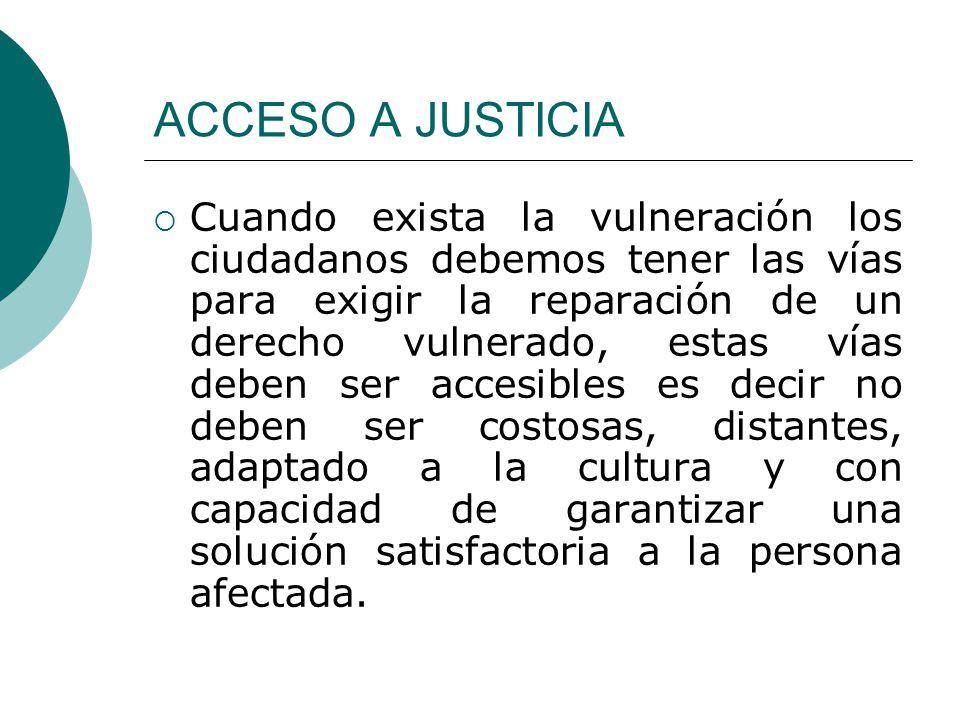 ACCESO A JUSTICIA Cuando exista la vulneración los ciudadanos debemos tener las vías para exigir la reparación de un derecho vulnerado, estas vías deb