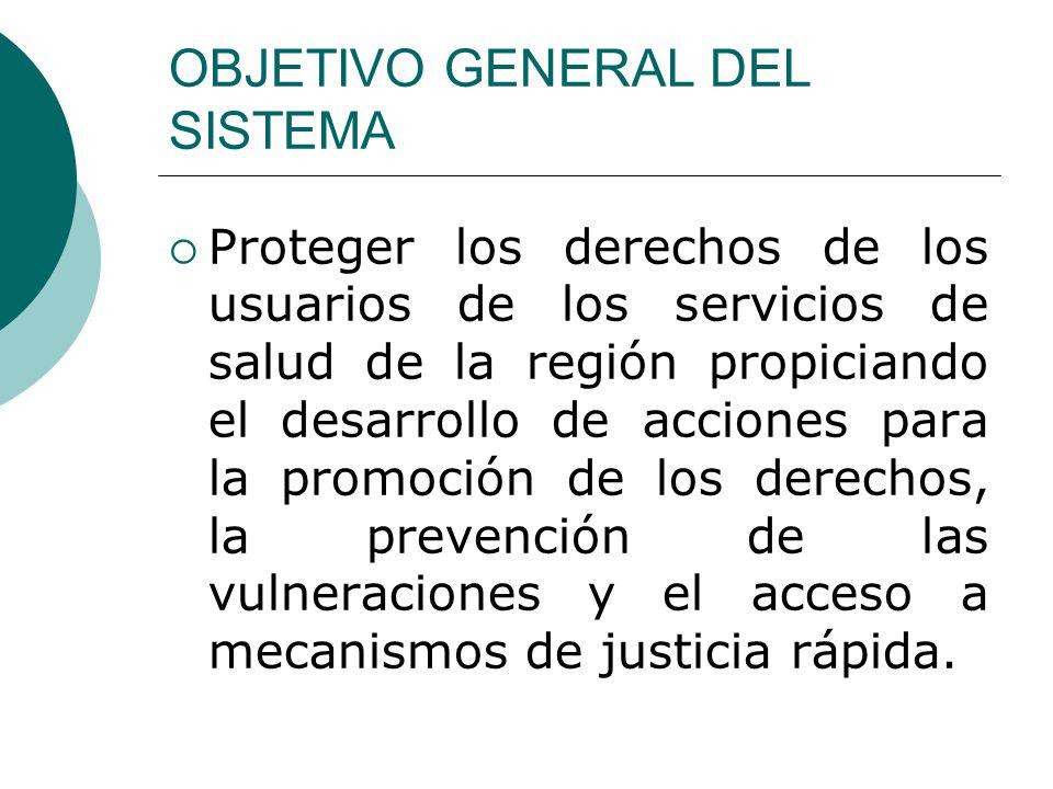 OBJETIVO GENERAL DEL SISTEMA Proteger los derechos de los usuarios de los servicios de salud de la región propiciando el desarrollo de acciones para l