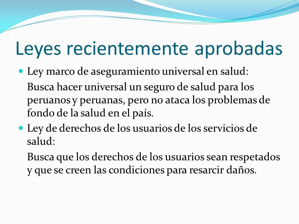Leyes recientemente aprobadas Ley marco de aseguramiento universal en salud: Busca hacer universal un seguro de salud para los peruanos y peruanas, pero no ataca los problemas de fondo de la salud en el país.