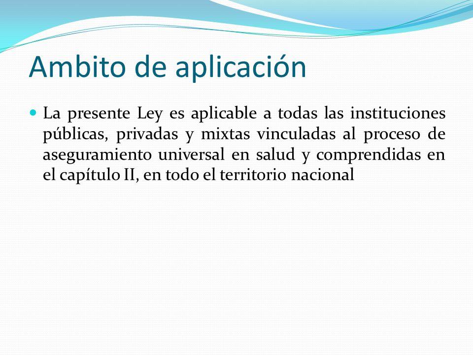 Ambito de aplicación La presente Ley es aplicable a todas las instituciones públicas, privadas y mixtas vinculadas al proceso de aseguramiento universal en salud y comprendidas en el capítulo II, en todo el territorio nacional