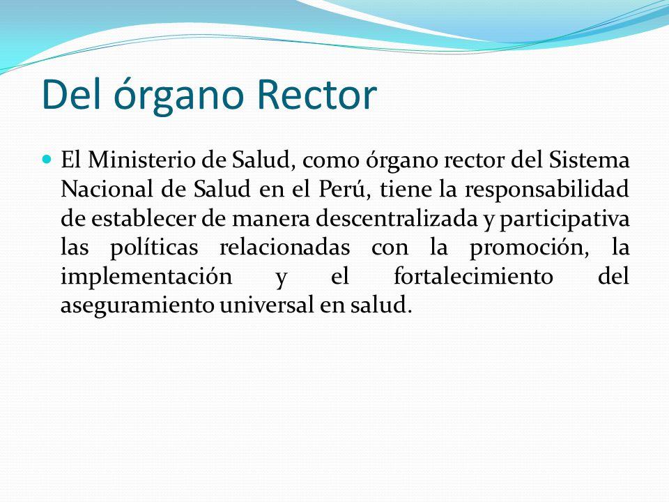 Del órgano Rector El Ministerio de Salud, como órgano rector del Sistema Nacional de Salud en el Perú, tiene la responsabilidad de establecer de manera descentralizada y participativa las políticas relacionadas con la promoción, la implementación y el fortalecimiento del aseguramiento universal en salud.