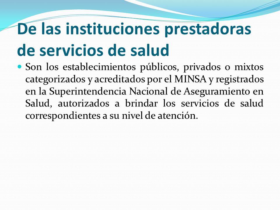 De las instituciones prestadoras de servicios de salud Son los establecimientos públicos, privados o mixtos categorizados y acreditados por el MINSA y registrados en la Superintendencia Nacional de Aseguramiento en Salud, autorizados a brindar los servicios de salud correspondientes a su nivel de atención.