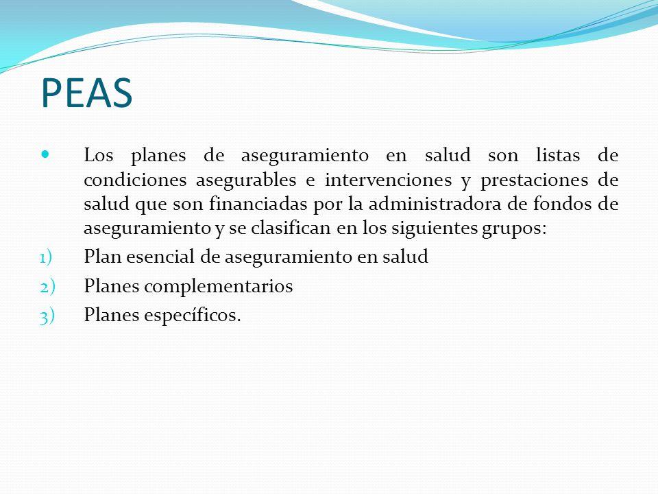 PEAS Los planes de aseguramiento en salud son listas de condiciones asegurables e intervenciones y prestaciones de salud que son financiadas por la administradora de fondos de aseguramiento y se clasifican en los siguientes grupos: 1) Plan esencial de aseguramiento en salud 2) Planes complementarios 3) Planes específicos.