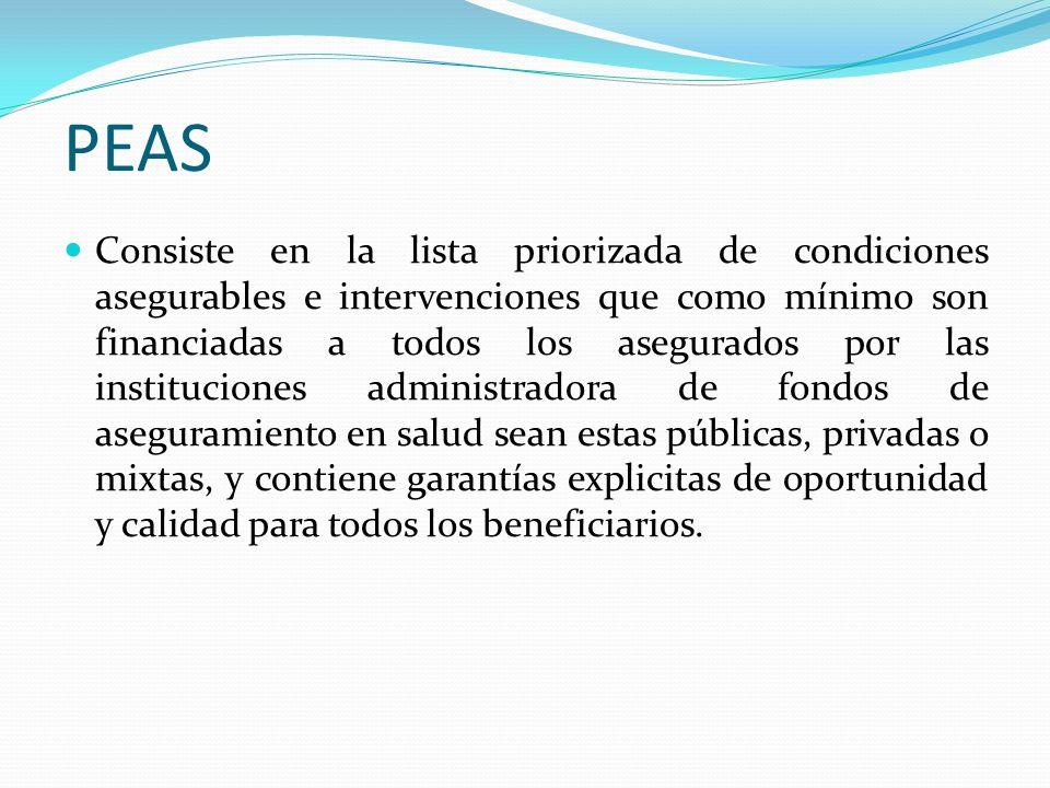PEAS Consiste en la lista priorizada de condiciones asegurables e intervenciones que como mínimo son financiadas a todos los asegurados por las instituciones administradora de fondos de aseguramiento en salud sean estas públicas, privadas o mixtas, y contiene garantías explicitas de oportunidad y calidad para todos los beneficiarios.