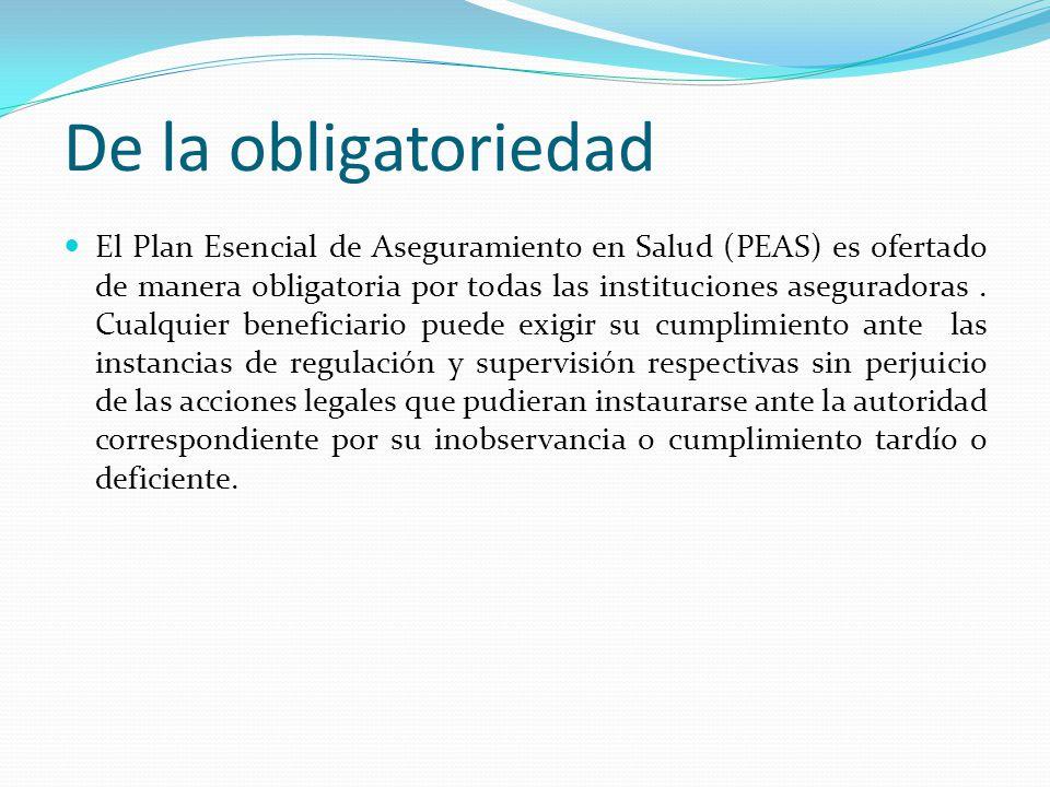 De la obligatoriedad El Plan Esencial de Aseguramiento en Salud (PEAS) es ofertado de manera obligatoria por todas las instituciones aseguradoras.