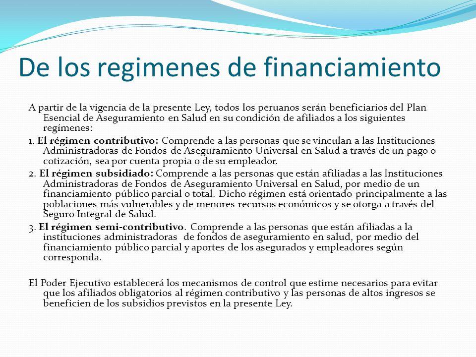 De los regimenes de financiamiento A partir de la vigencia de la presente Ley, todos los peruanos serán beneficiarios del Plan Esencial de Aseguramiento en Salud en su condición de afiliados a los siguientes regímenes: 1.