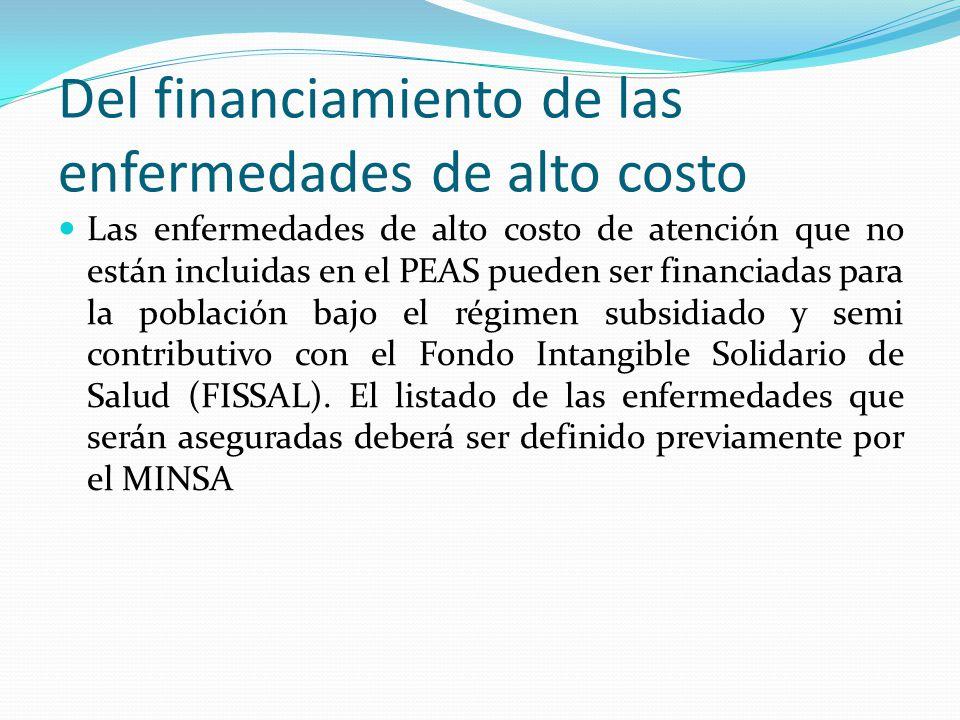 Del financiamiento de las enfermedades de alto costo Las enfermedades de alto costo de atención que no están incluidas en el PEAS pueden ser financiadas para la población bajo el régimen subsidiado y semi contributivo con el Fondo Intangible Solidario de Salud (FISSAL).