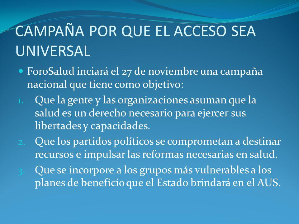 CAMPAÑA POR QUE EL ACCESO SEA UNIVERSAL ForoSalud inciará el 27 de noviembre una campaña nacional que tiene como objetivo: 1.