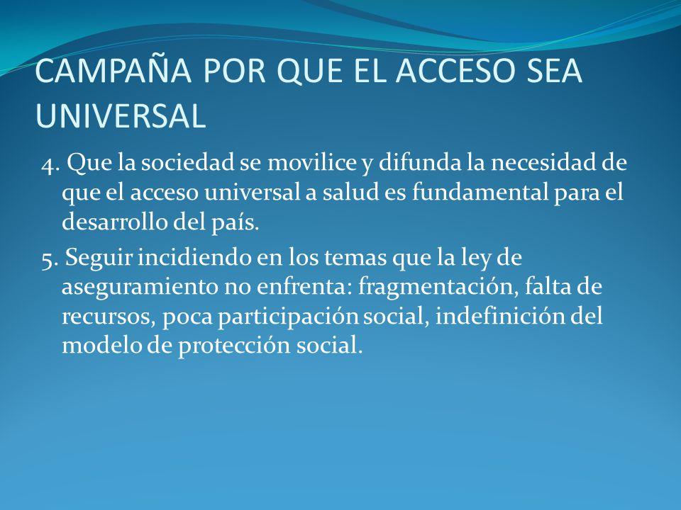 4. Que la sociedad se movilice y difunda la necesidad de que el acceso universal a salud es fundamental para el desarrollo del país. 5. Seguir incidie