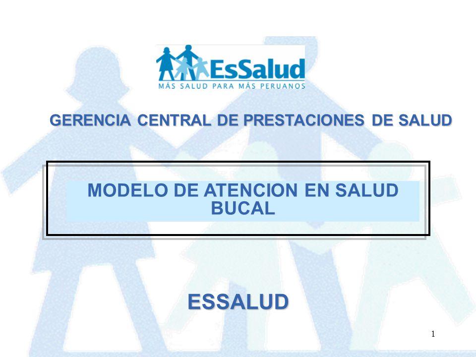 1 GERENCIA CENTRAL DE PRESTACIONES DE SALUD MODELO DE ATENCION EN SALUD BUCAL ESSALUD