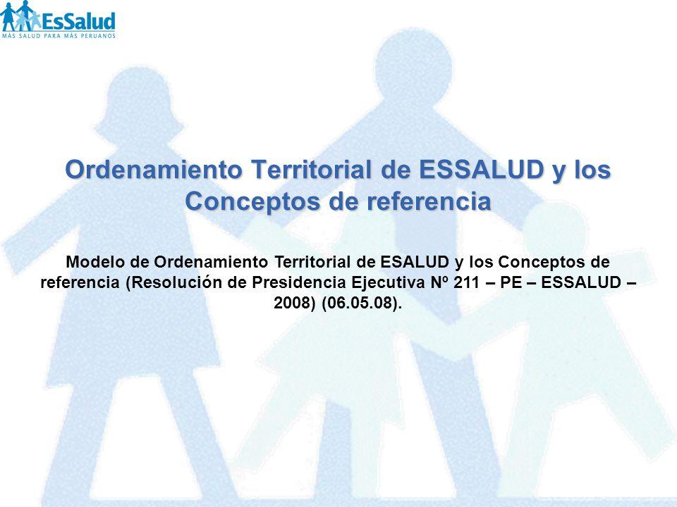 Ordenamiento Territorial de ESSALUD y los Conceptos de referencia Modelo de Ordenamiento Territorial de ESALUD y los Conceptos de referencia (Resoluci