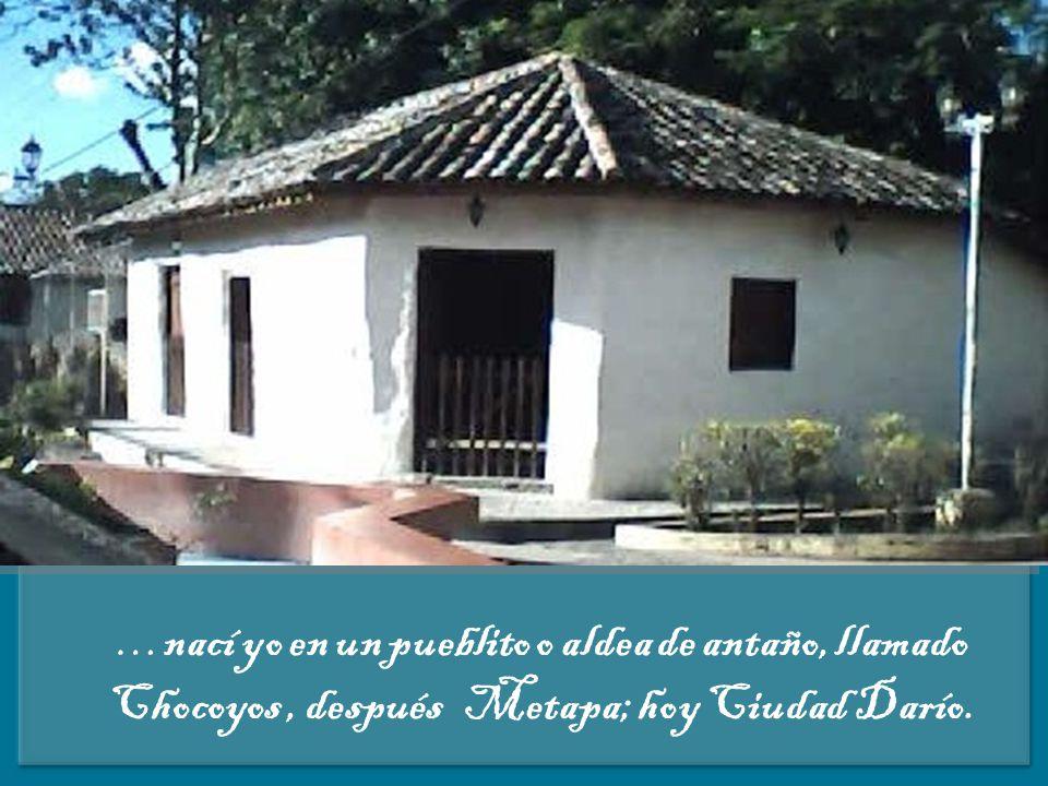 … nací yo en un pueblito o aldea de antaño, llamado Chocoyos, después Metapa; hoy Ciudad Darío.