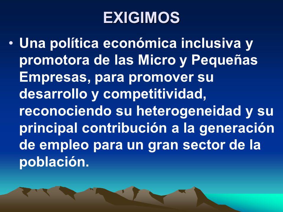 EXIGIMOS Una política económica inclusiva y promotora de las Micro y Pequeñas Empresas, para promover su desarrollo y competitividad, reconociendo su heterogeneidad y su principal contribución a la generación de empleo para un gran sector de la población.