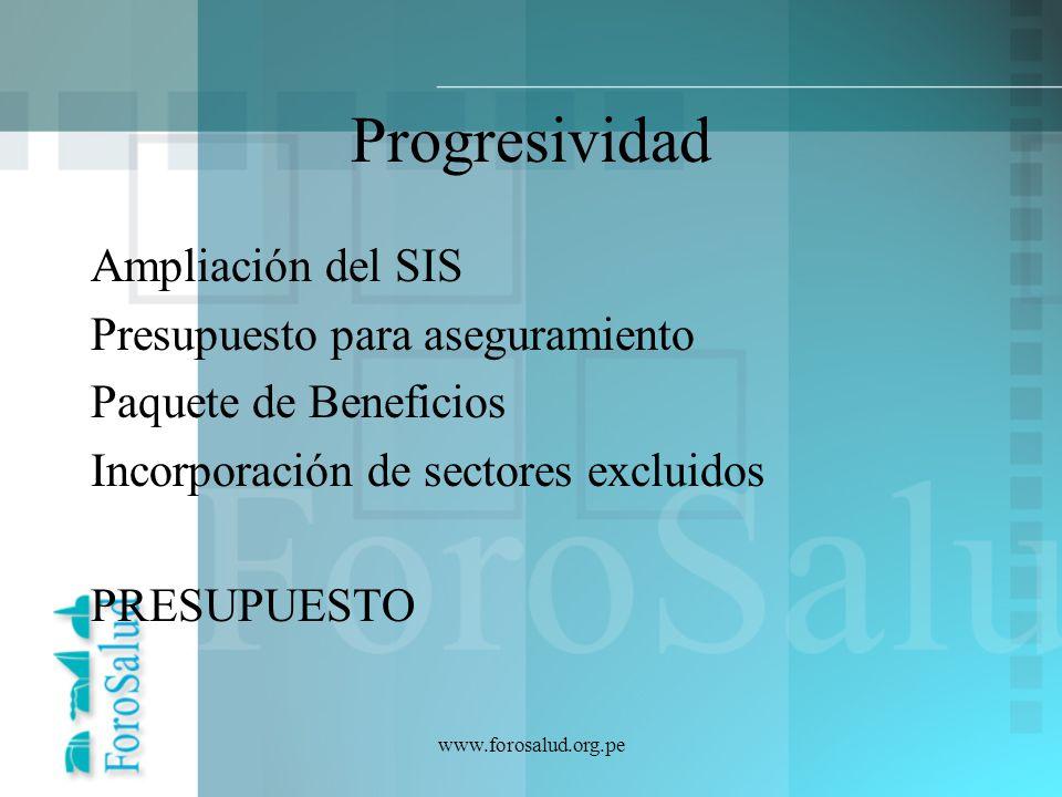 www.forosalud.org.pe Progresividad Ampliación del SIS Presupuesto para aseguramiento Paquete de Beneficios Incorporación de sectores excluidos PRESUPU