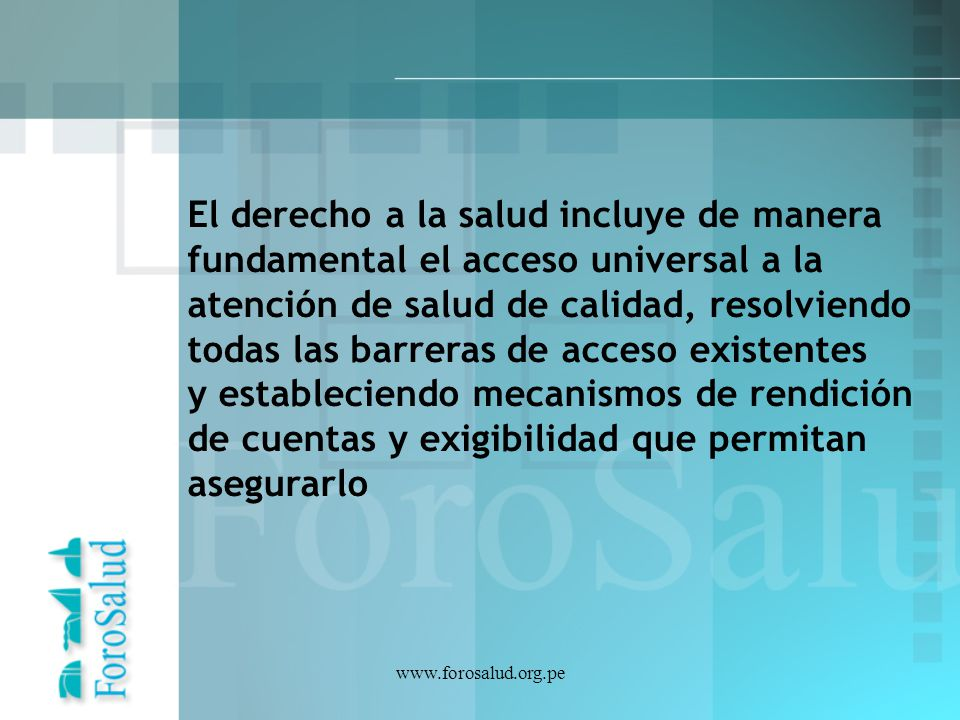 www.forosalud.org.pe El derecho a la salud incluye de manera fundamental el acceso universal a la atención de salud de calidad, resolviendo todas las