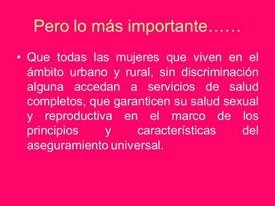 Pero lo más importante…… Que todas las mujeres que viven en el ámbito urbano y rural, sin discriminación alguna accedan a servicios de salud completos