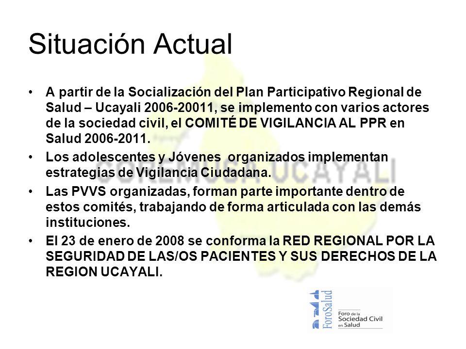Situación Actual A partir de la Socialización del Plan Participativo Regional de Salud – Ucayali 2006-20011, se implemento con varios actores de la sociedad civil, el COMITÉ DE VIGILANCIA AL PPR en Salud 2006-2011.