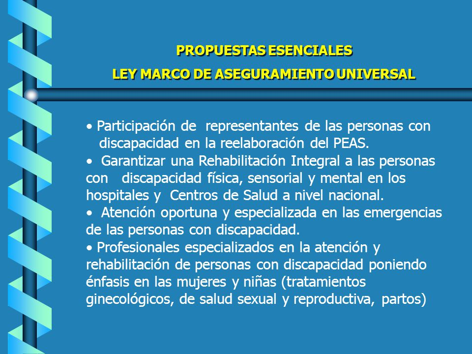 Incluir el subsidio de exámenes especializados: Imágenes, Resonancia Magnética, Cámaras Hiperbáricas, Diálisis y otros Vigilancia y seguimiento de la atención a las personas con discapacidad CON INDICADORES Acciones de cumplimiento Implementación del Programa de Medicinas Gratuitas, NAP (Medicamentos Psiquiátricos de Depósito) para pacientes psiquiátricos en extrema pobreza ( Hospitales Generales, a nivel Nacional) PROPUESTAS ESENCIALES LEY MARCO DE ASEGURAMIENTO UNIVERSAL PROPUESTAS ESENCIALES LEY MARCO DE ASEGURAMIENTO UNIVERSAL