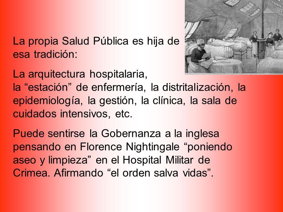 La propia Salud Pública es hija de esa tradición: La arquitectura hospitalaria, la estación de enfermería, la distritalización, la epidemiología, la gestión, la clínica, la sala de cuidados intensivos, etc.