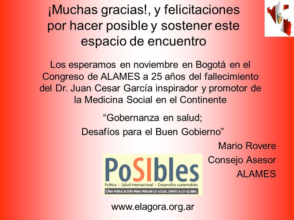 Gobernanza en salud; Desafíos para el Buen Gobierno Mario Rovere Consejo Asesor ALAMES www.elagora.org.ar ¡Muchas gracias!, y felicitaciones por hacer posible y sostener este espacio de encuentro Los esperamos en noviembre en Bogotá en el Congreso de ALAMES a 25 años del fallecimiento del Dr.