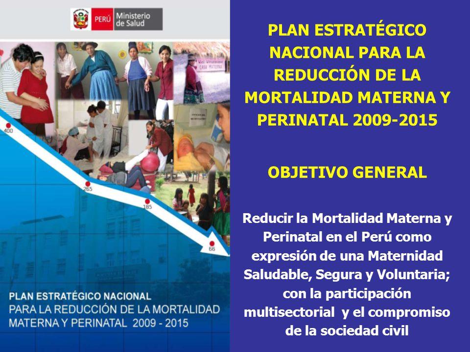 PLAN ESTRATÉGICO NACIONAL PARA LA REDUCCIÓN DE LA MORTALIDAD MATERNA Y PERINATAL 2009-2015 OBJETIVO GENERAL Reducir la Mortalidad Materna y Perinatal en el Perú como expresión de una Maternidad Saludable, Segura y Voluntaria; con la participación multisectorial y el compromiso de la sociedad civil