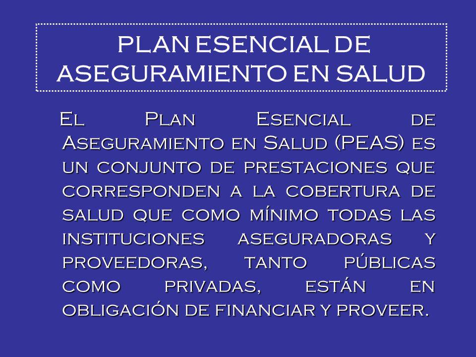 El Plan Esencial de Aseguramiento en Salud (PEAS) es un conjunto de prestaciones que corresponden a la cobertura de salud que como mínimo todas las instituciones aseguradoras y proveedoras, tanto públicas como privadas, están en obligación de financiar y proveer.