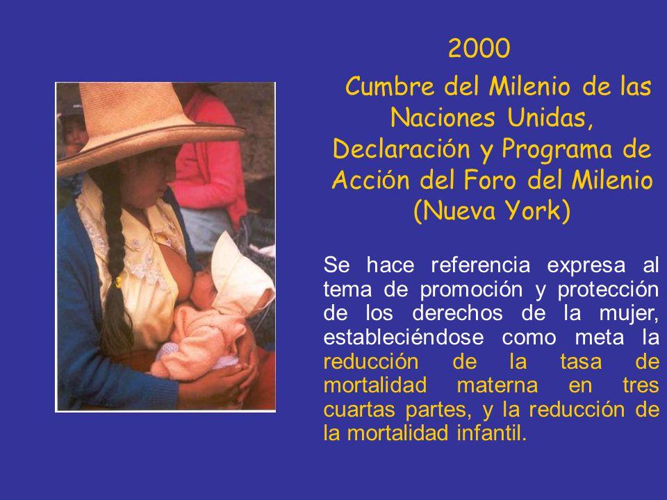 2000 Cumbre del Milenio de las Naciones Unidas, Declaraci ó n y Programa de Acci ó n del Foro del Milenio (Nueva York) Se hace referencia expresa al tema de promoción y protección de los derechos de la mujer, estableciéndose como meta la reducción de la tasa de mortalidad materna en tres cuartas partes, y la reducción de la mortalidad infantil.