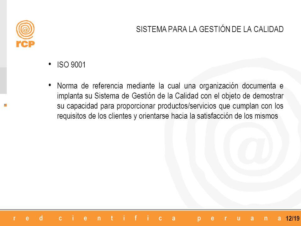 12/19 SISTEMA PARA LA GESTIÓN DE LA CALIDAD ISO 9001 Norma de referencia mediante la cual una organización documenta e implanta su Sistema de Gestión de la Calidad con el objeto de demostrar su capacidad para proporcionar productos/servicios que cumplan con los requisitos de los clientes y orientarse hacia la satisfacción de los mismos