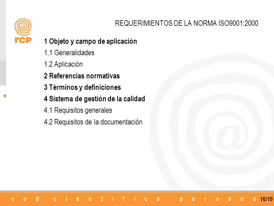 16/19 REQUERIMIENTOS DE LA NORMA ISO9001:2000 1 Objeto y campo de aplicación 1.1 Generalidades 1.2 Aplicación 2 Referencias normativas 3 Términos y definiciones 4 Sistema de gestión de la calidad 4.1 Requisitos generales 4.2 Requisitos de la documentación