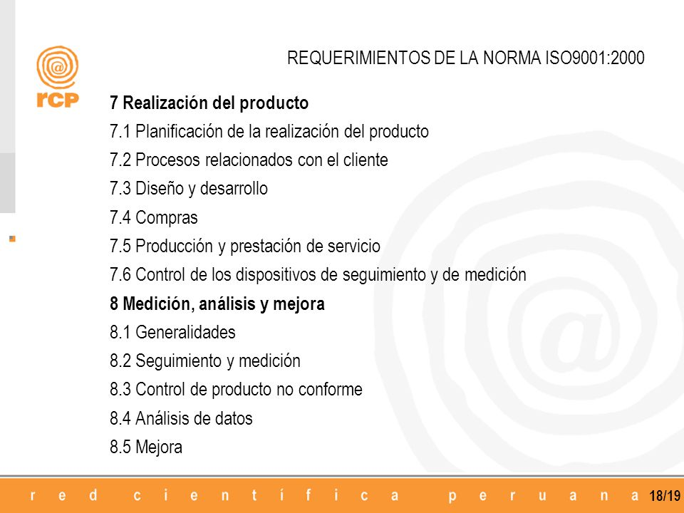 18/19 REQUERIMIENTOS DE LA NORMA ISO9001:2000 7 Realización del producto 7.1 Planificación de la realización del producto 7.2 Procesos relacionados con el cliente 7.3 Diseño y desarrollo 7.4 Compras 7.5 Producción y prestación de servicio 7.6 Control de los dispositivos de seguimiento y de medición 8 Medición, análisis y mejora 8.1 Generalidades 8.2 Seguimiento y medición 8.3 Control de producto no conforme 8.4 Análisis de datos 8.5 Mejora