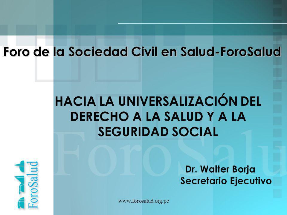www.forosalud.org.pe Foro de la Sociedad Civil en Salud-ForoSalud HACIA LA UNIVERSALIZACIÓN DEL DERECHO A LA SALUD Y A LA SEGURIDAD SOCIAL Dr. Walter