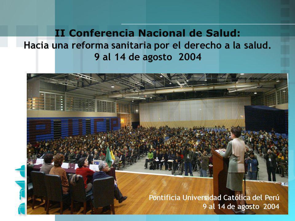 II Conferencia Nacional de Salud: Hacia una reforma sanitaria por el derecho a la salud. 9 al 14 de agosto 2004 Pontificia Universidad Católica del Pe