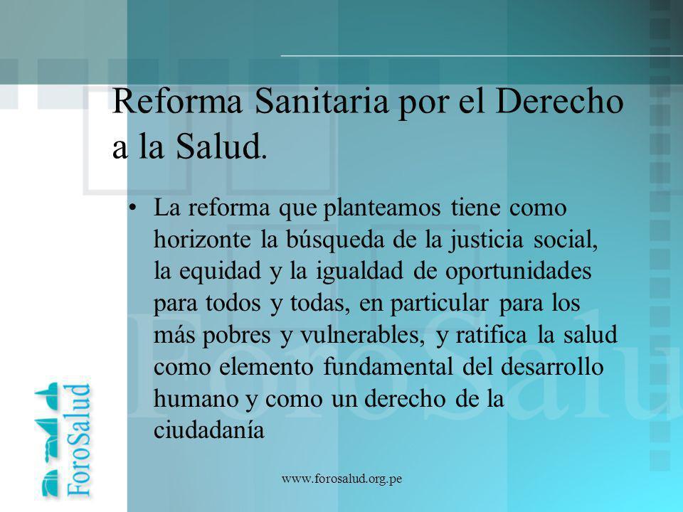 www.forosalud.org.pe Reforma Sanitaria por el Derecho a la Salud. La reforma que planteamos tiene como horizonte la búsqueda de la justicia social, la