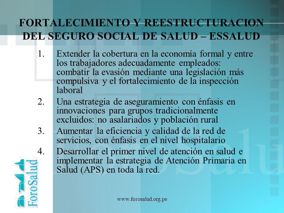 www.forosalud.org.pe FORTALECIMIENTO Y REESTRUCTURACION DEL SEGURO SOCIAL DE SALUD – ESSALUD 1.Extender la cobertura en la economía formal y entre los