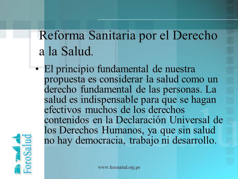 www.forosalud.org.pe Reforma Sanitaria por el Derecho a la Salud. El principio fundamental de nuestra propuesta es considerar la salud como un derecho