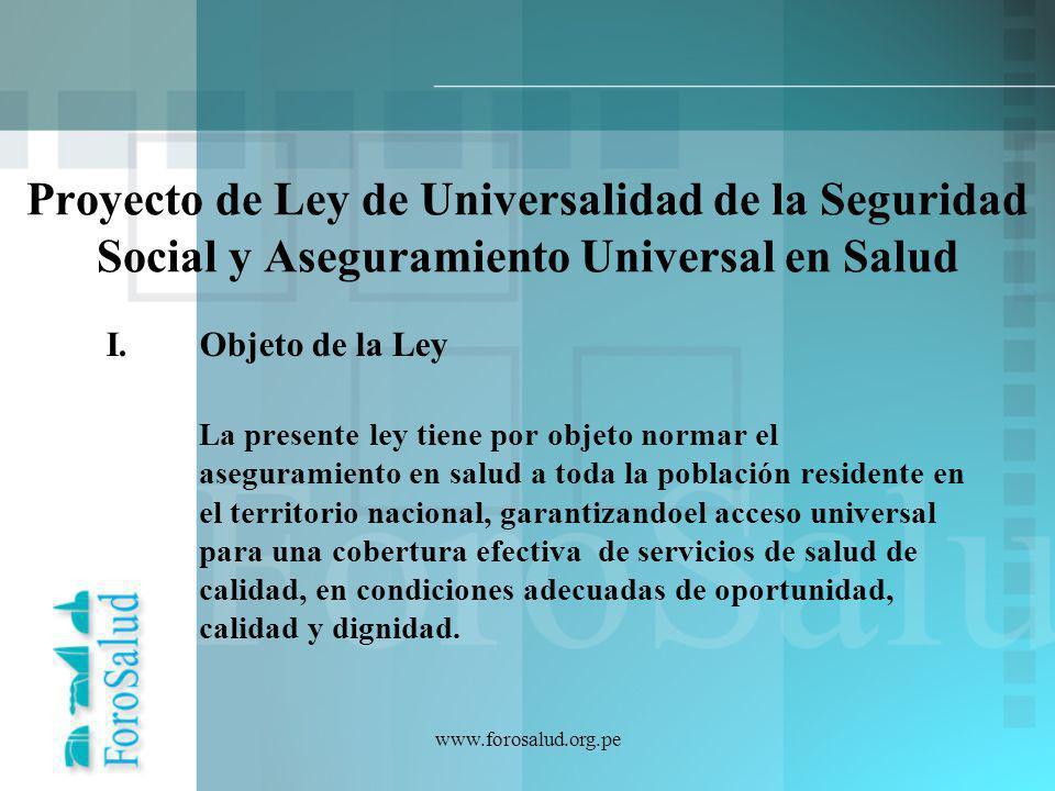 www.forosalud.org.pe Proyecto de Ley de Universalidad de la Seguridad Social y Aseguramiento Universal en Salud I.Objeto de la Ley La presente ley tie