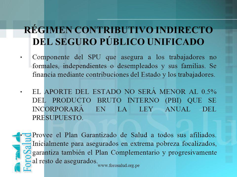 www.forosalud.org.pe RÉGIMEN CONTRIBUTIVO INDIRECTO DEL SEGURO PÚBLICO UNIFICADO Componente del SPU que asegura a los trabajadores no formales, indepe
