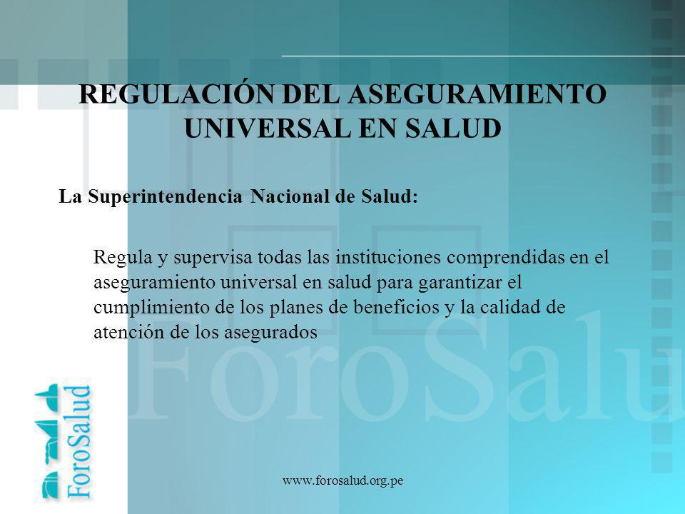 www.forosalud.org.pe REGULACIÓN DEL ASEGURAMIENTO UNIVERSAL EN SALUD La Superintendencia Nacional de Salud: Regula y supervisa todas las instituciones