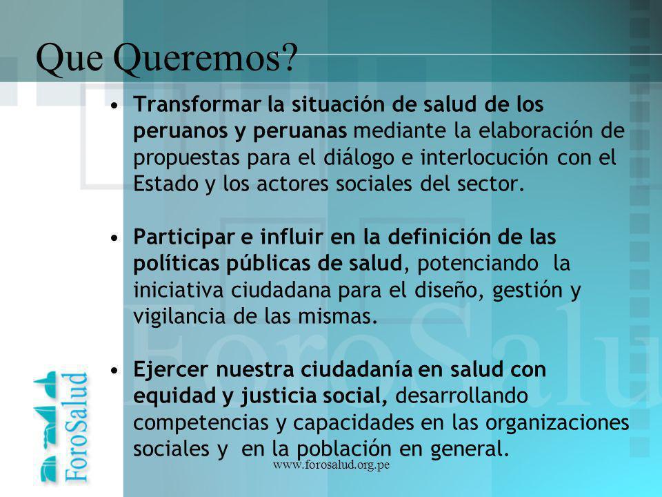 www.forosalud.org.pe Que Queremos? Transformar la situación de salud de los peruanos y peruanas mediante la elaboración de propuestas para el diálogo