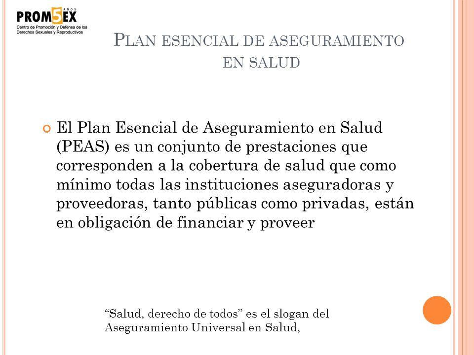 P LAN ESENCIAL DE ASEGURAMIENTO EN SALUD El Plan Esencial de Aseguramiento en Salud (PEAS) es un conjunto de prestaciones que corresponden a la cobert