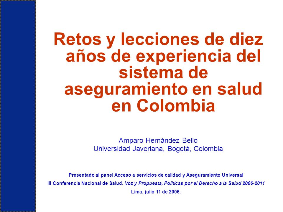 Retos y lecciones de diez años de experiencia del sistema de aseguramiento en salud en Colombia Amparo Hernández Bello Universidad Javeriana, Bogotá,